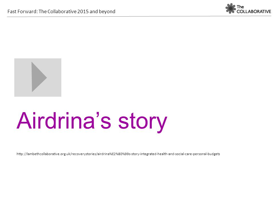 Fast Forward: The Collaborative 2015 and beyond Airdrina's story http://lambethcollaborative.org.uk/recoverystories/airdrina%E2%80%99s-story-integrated-health-and-social-care-personal-budgets