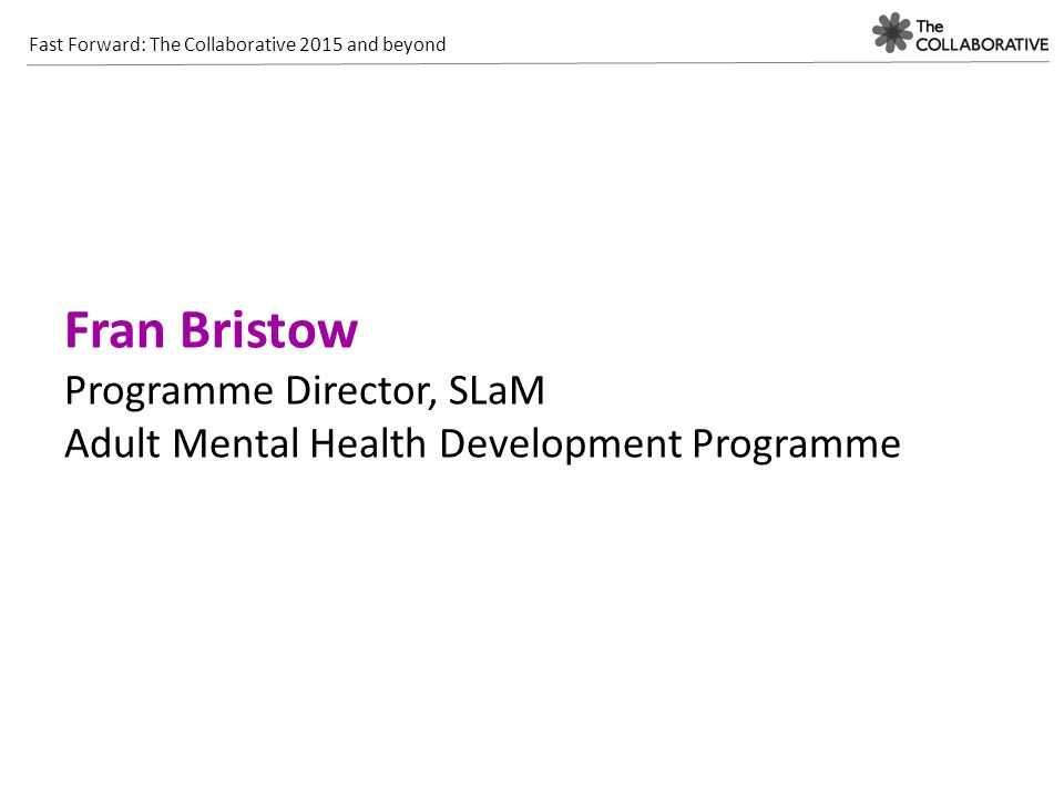 Fast Forward: The Collaborative 2015 and beyond Fran Bristow Programme Director, SLaM Adult Mental Health Development Programme