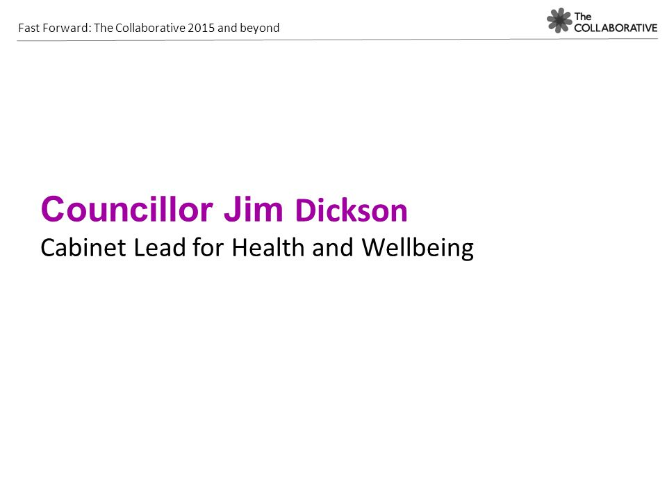 Fast Forward: The Collaborative 2015 and beyond Councillor Jim Dickson Cabinet Lead for Health and Wellbeing