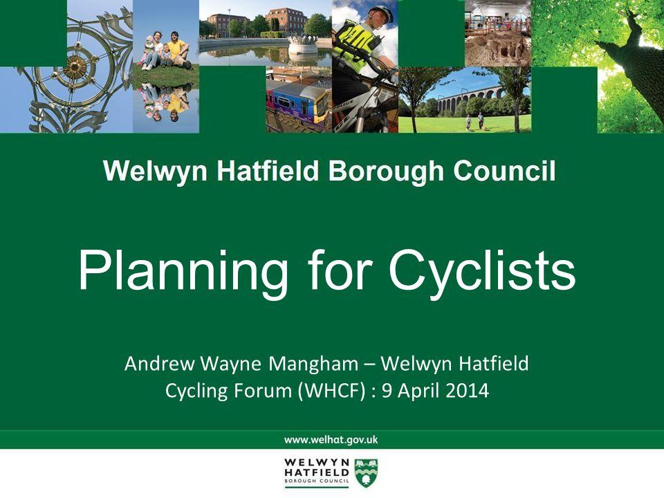 Planning for Cyclists Andrew Wayne Mangham – Welwyn Hatfield Cycling Forum (WHCF) : 9 April 2014