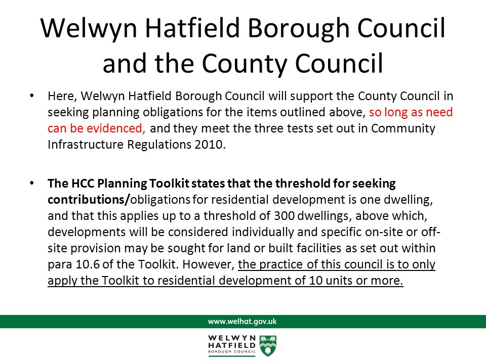 Welwyn Hatfield Borough Council and the County Council Here, Welwyn Hatfield Borough Council will support the County Council in seeking planning obligations for the items outlined above, so long as need can be evidenced, and they meet the three tests set out in Community Infrastructure Regulations 2010.