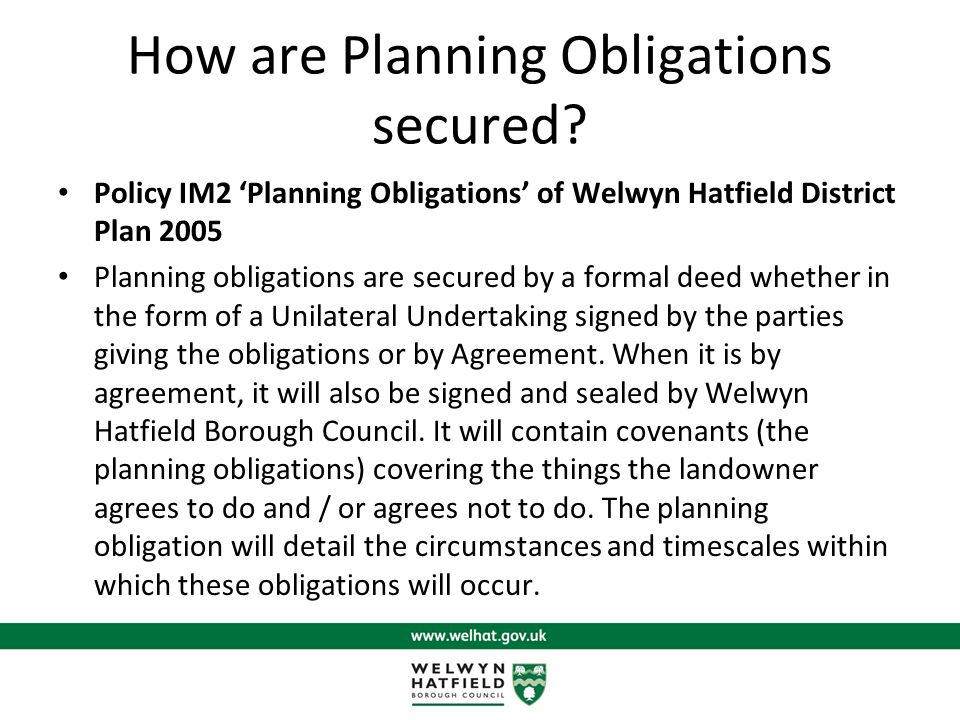 Planning Obligations at WHBC and HCC Welwyn Hatfield Borough Council : We have an adopted 'Planning Obligations' Supplementary Planning Document of 2012, which also references the HCC Obligations (copies to be handed out) Hertfordshire County Council : Adopted their Planning Obligations Guidance :Toolkit for Hertfordshire (Hertfordshire County Council s requirements) in January 2008.