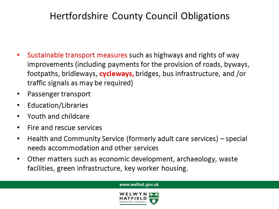 Hertfordshire County Council Obligations Sustainable transport measures such as highways and rights of way improvements (including payments for the provision of roads, byways, footpaths, bridleways, cycleways, bridges, bus infrastructure, and /or traffic signals as may be required) Passenger transport Education/Libraries Youth and childcare Fire and rescue services Health and Community Service (formerly adult care services) – special needs accommodation and other services Other matters such as economic development, archaeology, waste facilities, green infrastructure, key worker housing.