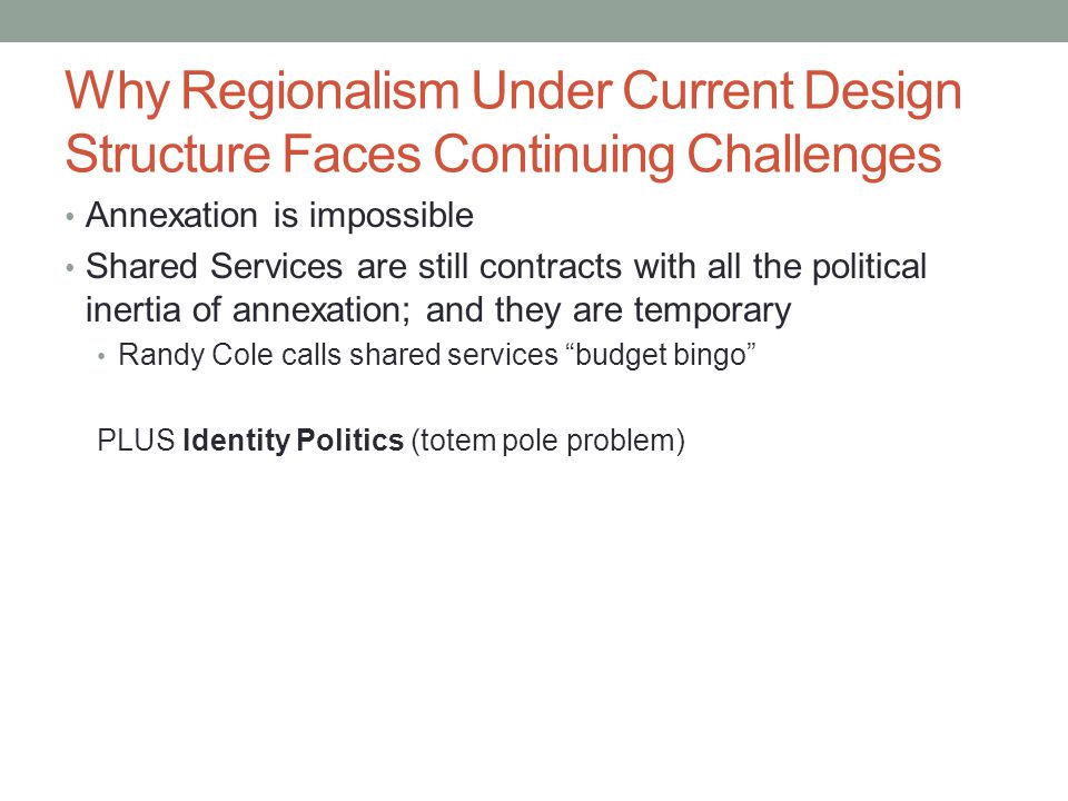Why Regionalism Under Current Design Structure Faces Continuing Challenges Annexation is impossible Shared Services are still contracts with all the political inertia of annexation; and they are temporary Randy Cole calls shared services budget bingo PLUS Identity Politics (totem pole problem)