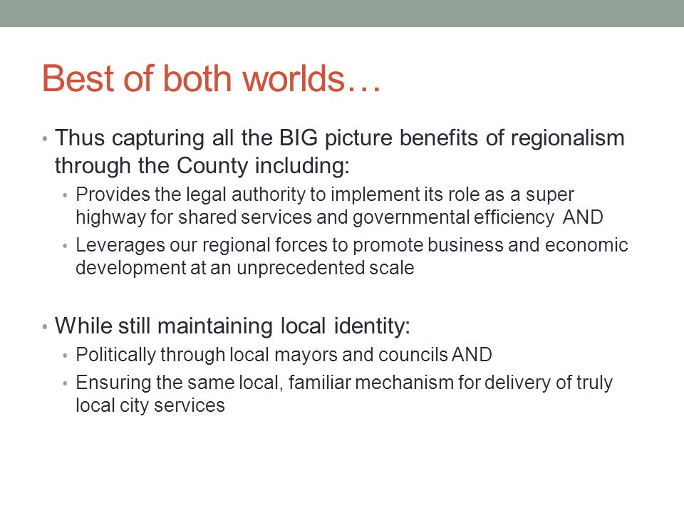 Best of both worlds… Thus capturing all the BIG picture benefits of regionalism through the County including: Provides the legal authority to implement its role as a super highway for shared services and governmental efficiency AND Leverages our regional forces to promote business and economic development at an unprecedented scale While still maintaining local identity: Politically through local mayors and councils AND Ensuring the same local, familiar mechanism for delivery of truly local city services