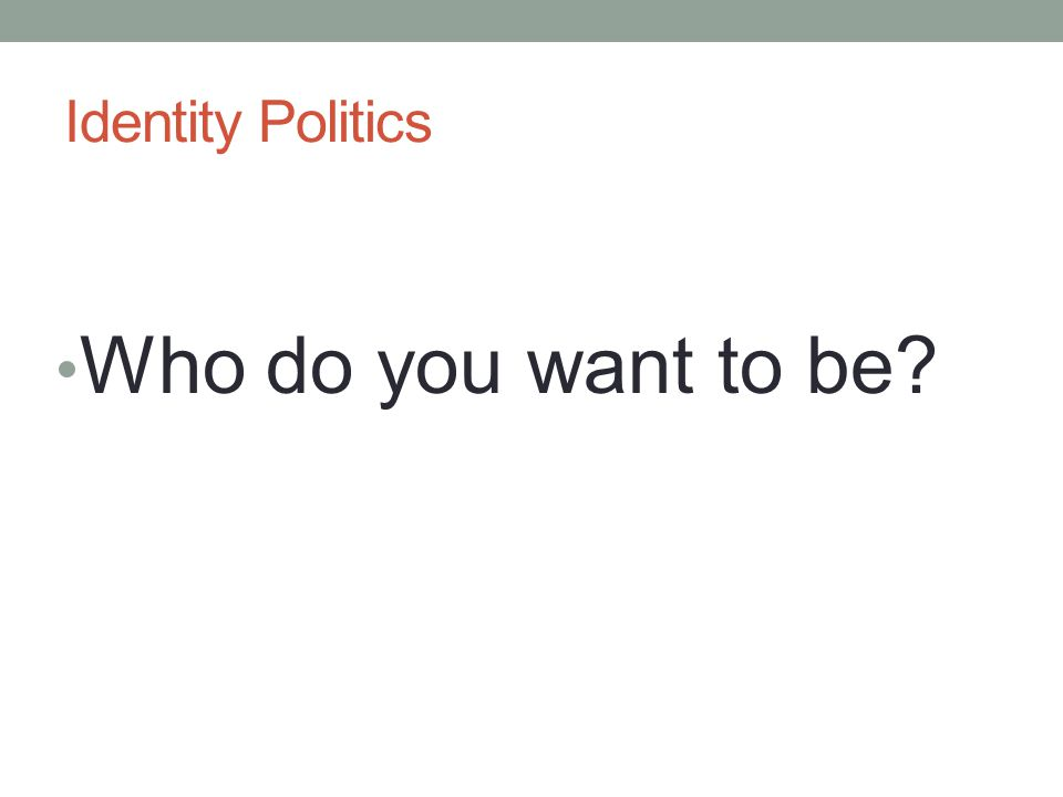 Identity Politics Who do you want to be?