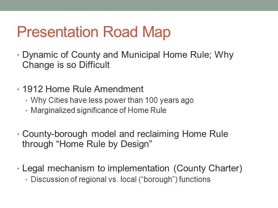 Presentation Road Map Dynamic of County and Municipal Home Rule; Why Change is so Difficult 1912 Home Rule Amendment Why Cities have less power than 100 years ago Marginalized significance of Home Rule County-borough model and reclaiming Home Rule through Home Rule by Design Legal mechanism to implementation (County Charter) Discussion of regional vs.