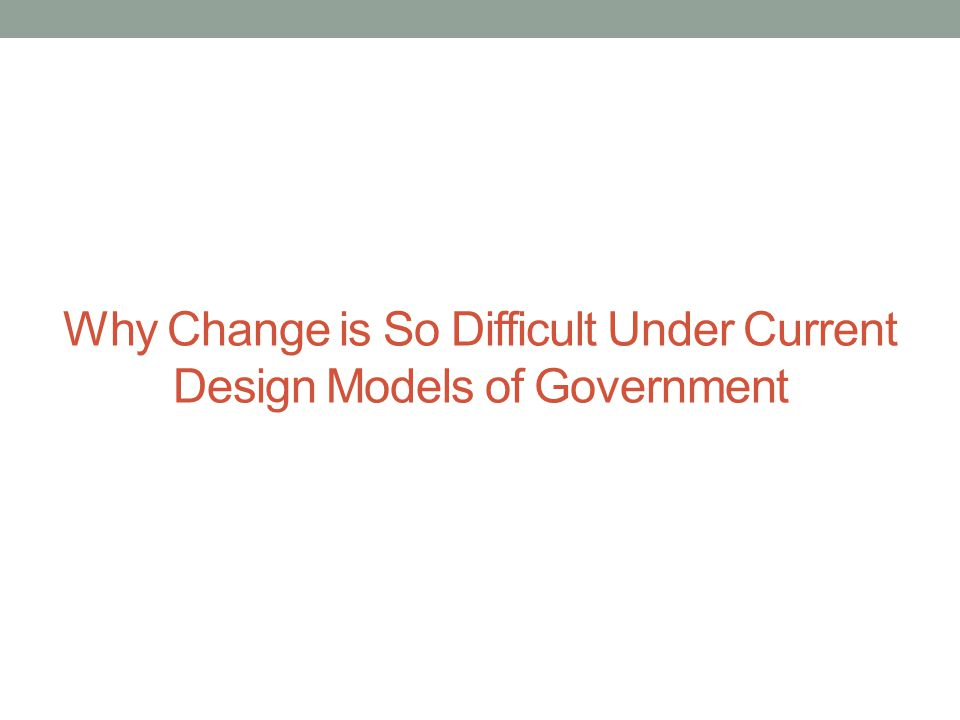Why Change is So Difficult Under Current Design Models of Government
