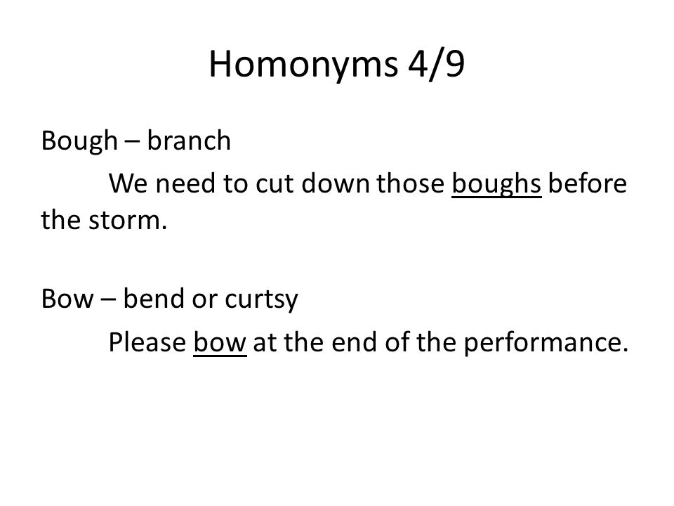 Homonyms 4/9 Bough – branch We need to cut down those boughs before the storm.