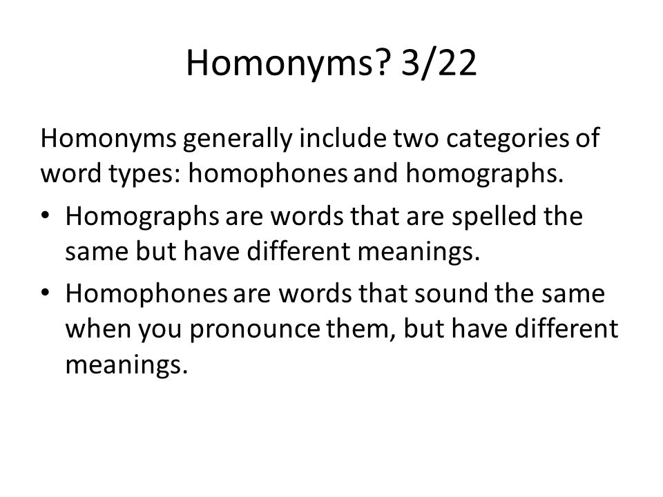 Homonyms. 3/22 Homonyms generally include two categories of word types: homophones and homographs.