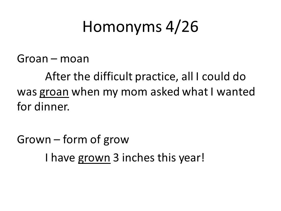Homonyms 4/26 Groan – moan After the difficult practice, all I could do was groan when my mom asked what I wanted for dinner.