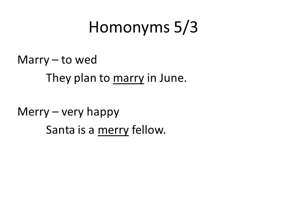 Homonyms 5/3 Marry – to wed They plan to marry in June. Merry – very happy Santa is a merry fellow.