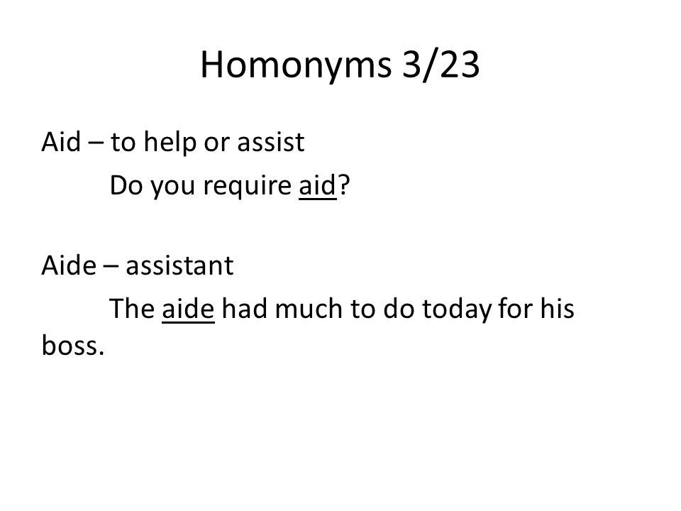 Homonyms 3/23 Aid – to help or assist Do you require aid.