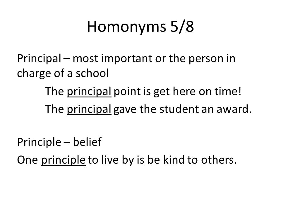 Homonyms 5/8 Principal – most important or the person in charge of a school The principal point is get here on time.