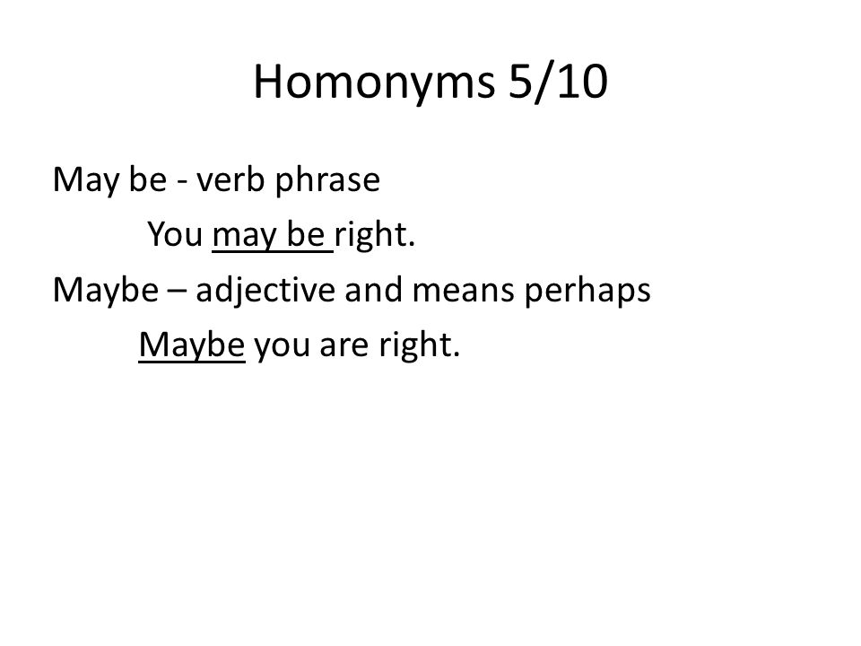 Homonyms 5/10 May be - verb phrase You may be right.