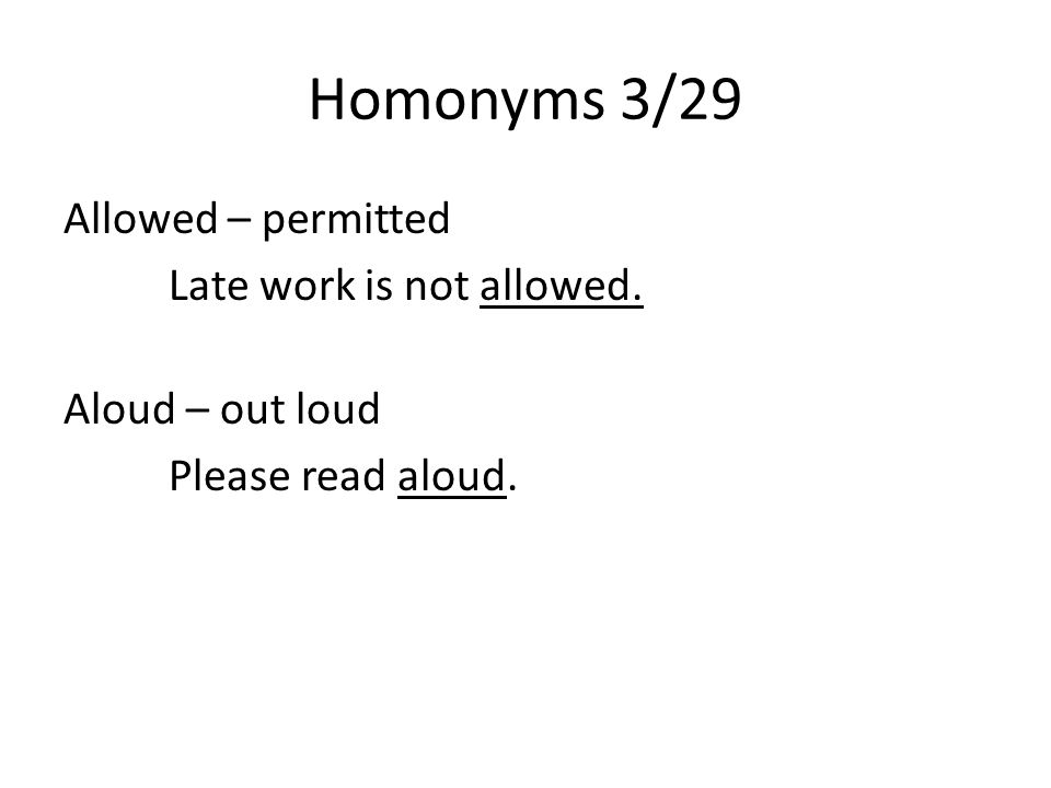Homonyms 3/29 Allowed – permitted Late work is not allowed. Aloud – out loud Please read aloud.