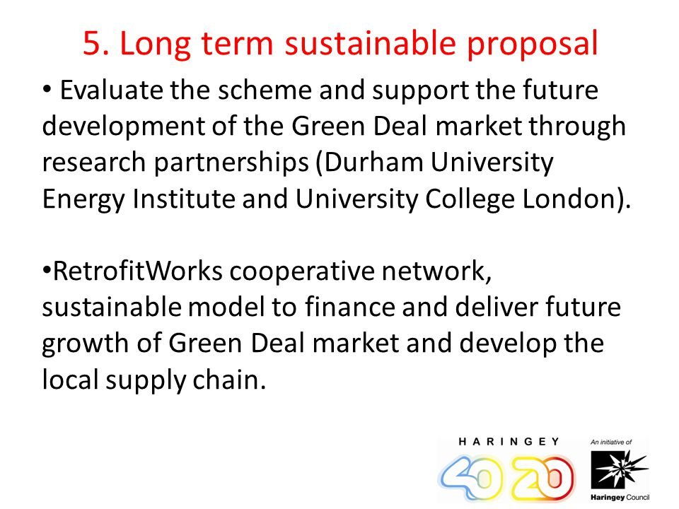 5. Long term sustainable proposal Evaluate the scheme and support the future development of the Green Deal market through research partnerships (Durha