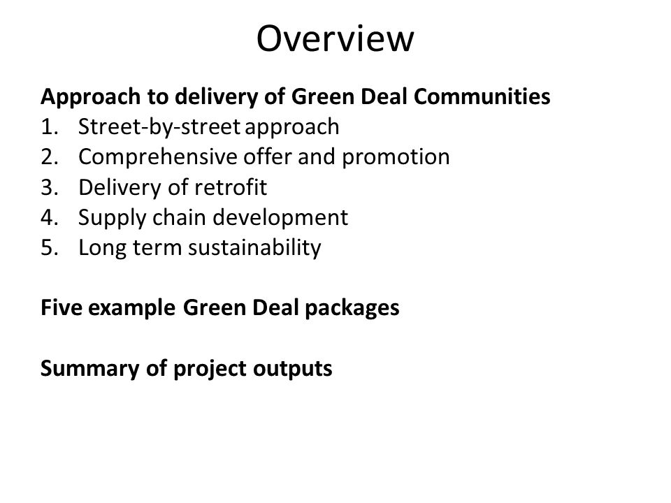 Overview Approach to delivery of Green Deal Communities 1.Street-by-street approach 2.Comprehensive offer and promotion 3.Delivery of retrofit 4.Supply chain development 5.Long term sustainability Five example Green Deal packages Summary of project outputs