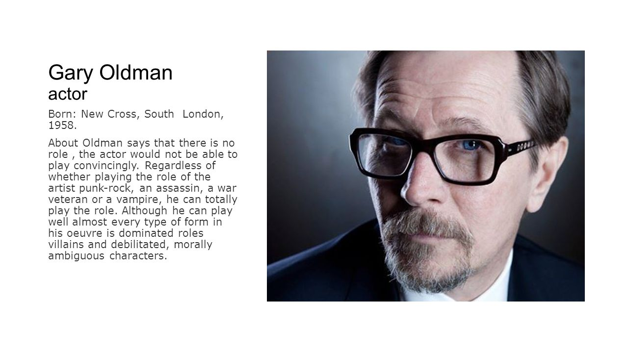 Gary Oldman actor Born: New Cross, South London, 1958.