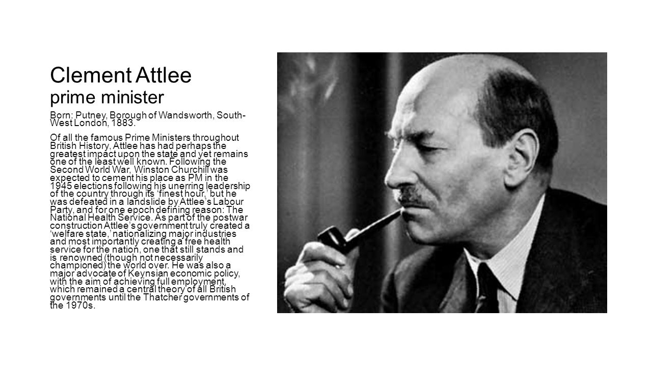 Clement Attlee prime minister Born: Putney, Borough of Wandsworth, South- West London, 1883.