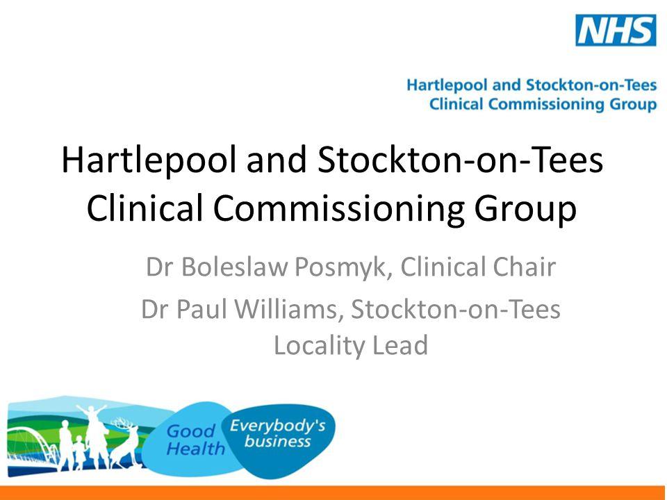 Hartlepool and Stockton-on-Tees Clinical Commissioning Group Dr Boleslaw Posmyk, Clinical Chair Dr Paul Williams, Stockton-on-Tees Locality Lead