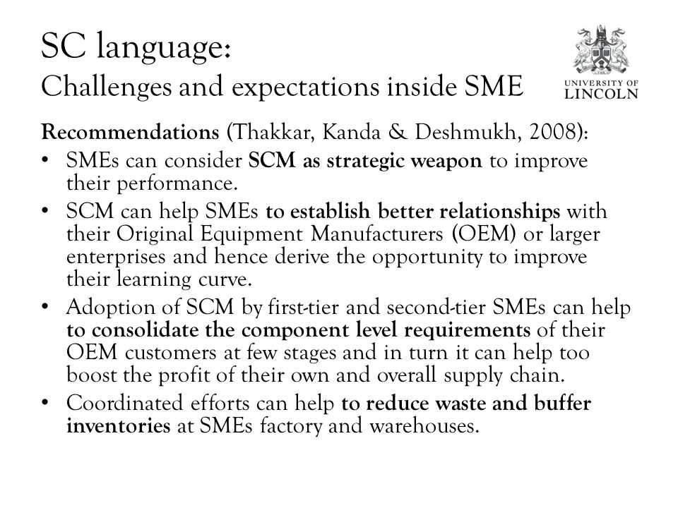 SC language: Challenges and expectations inside SME Recommendations (Thakkar, Kanda & Deshmukh, 2008): SMEs can consider SCM as strategic weapon to improve their performance.