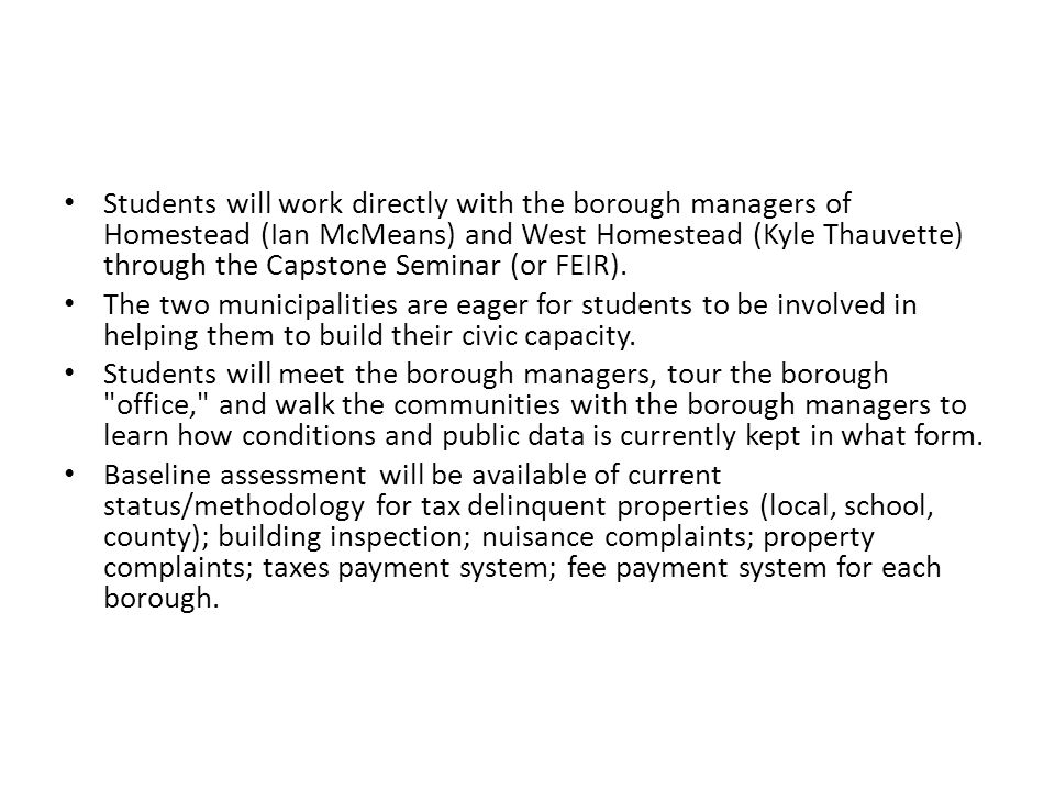Students will work directly with the borough managers of Homestead (Ian McMeans) and West Homestead (Kyle Thauvette) through the Capstone Seminar (or
