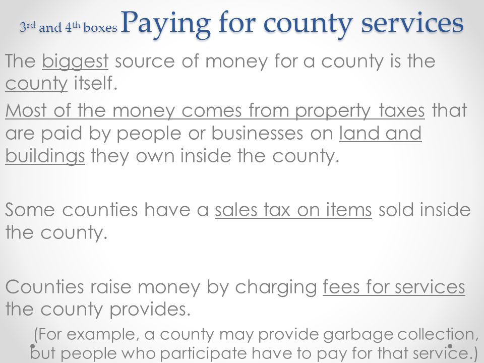 3 rd and 4 th boxes Paying for county services Sometimes the federal or state government make counties provide certain services but don't give counties any money to pay for those services.