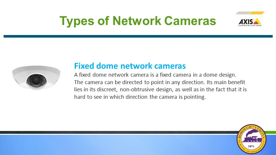 Types of Network Cameras Fixed dome network cameras A fixed dome network camera is a fixed camera in a dome design.