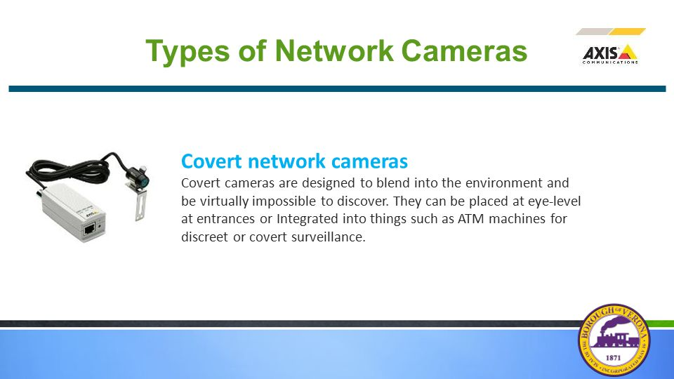 Types of Network Cameras Covert network cameras Covert cameras are designed to blend into the environment and be virtually impossible to discover. The