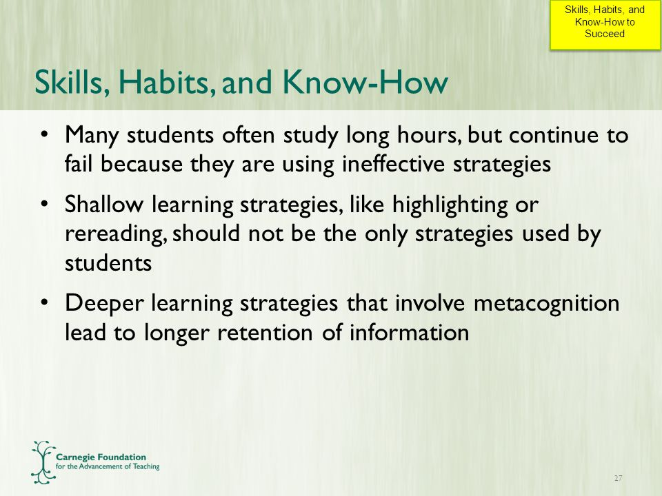 Skills, Habits, and Know-How Many students often study long hours, but continue to fail because they are using ineffective strategies Shallow learning strategies, like highlighting or rereading, should not be the only strategies used by students Deeper learning strategies that involve metacognition lead to longer retention of information 27 Skills, Habits, and Know-How to Succeed