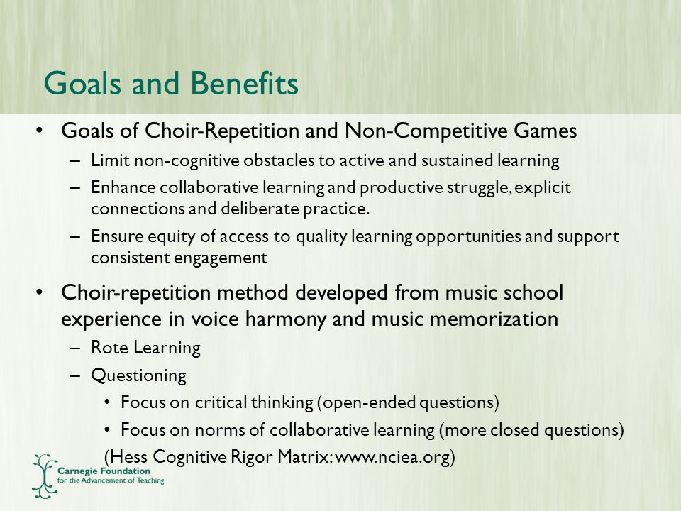 Goals and Benefits Goals of Choir-Repetition and Non-Competitive Games – Limit non-cognitive obstacles to active and sustained learning – Enhance collaborative learning and productive struggle, explicit connections and deliberate practice.