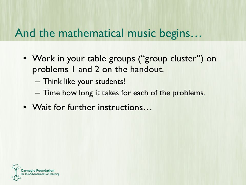 And the mathematical music begins… Work in your table groups ( group cluster ) on problems 1 and 2 on the handout.
