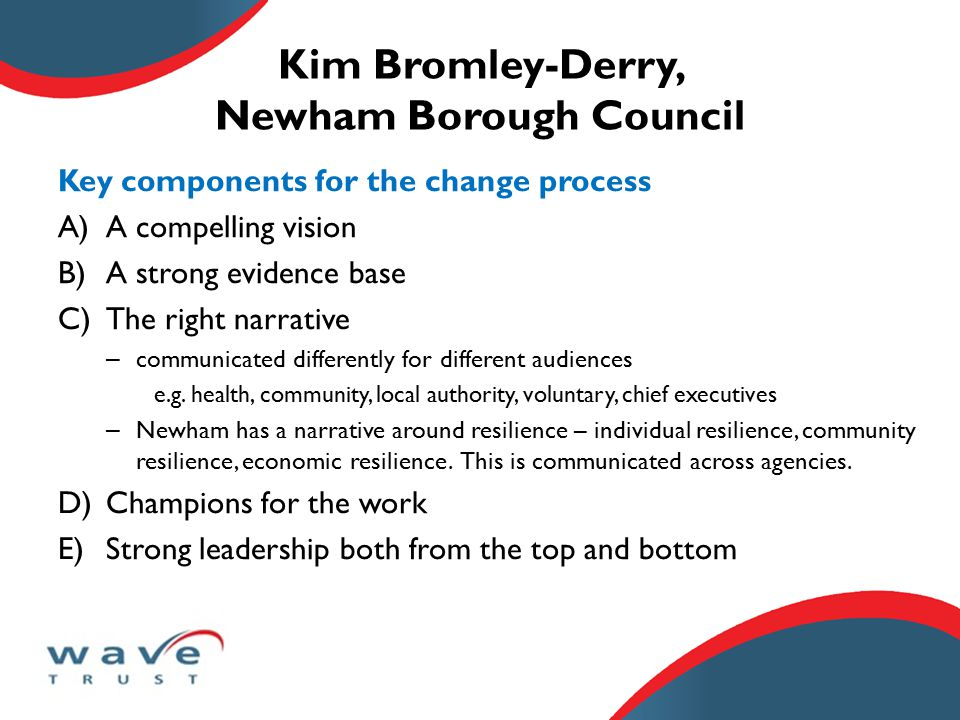 Kim Bromley-Derry, Newham Borough Council Key components for the change process A)A compelling vision B)A strong evidence base C)The right narrative – communicated differently for different audiences e.g.