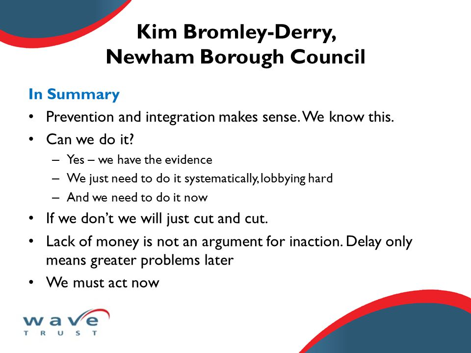Kim Bromley-Derry, Newham Borough Council In Summary Prevention and integration makes sense.