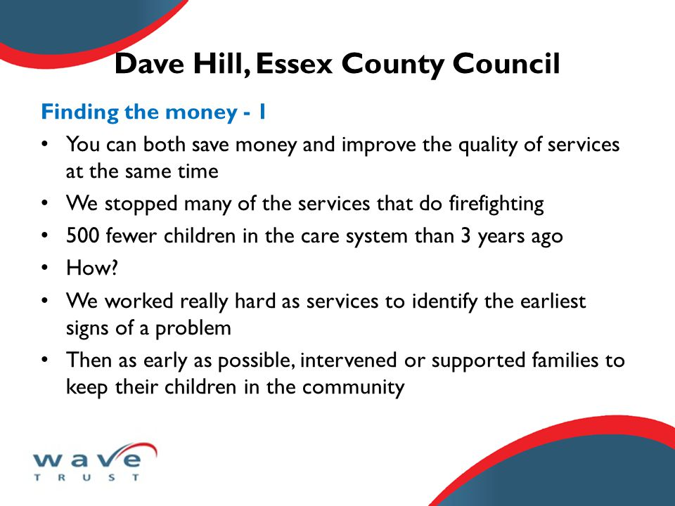 Dave Hill, Essex County Council Finding the money - 1 You can both save money and improve the quality of services at the same time We stopped many of the services that do firefighting 500 fewer children in the care system than 3 years ago How.