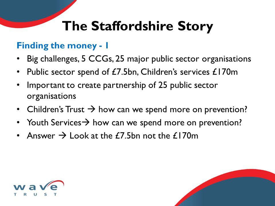 The Staffordshire Story Finding the money - 1 Big challenges, 5 CCGs, 25 major public sector organisations Public sector spend of £7.5bn, Children's services £170m Important to create partnership of 25 public sector organisations Children's Trust  how can we spend more on prevention.