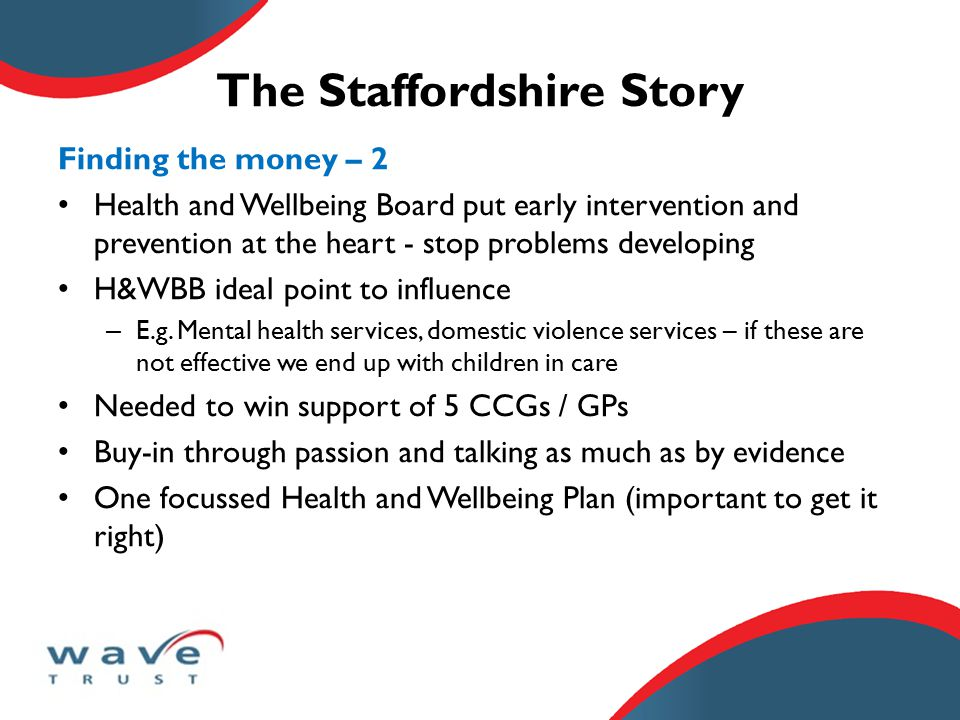 The Staffordshire Story Finding the money – 2 Health and Wellbeing Board put early intervention and prevention at the heart - stop problems developing H&WBB ideal point to influence – E.g.