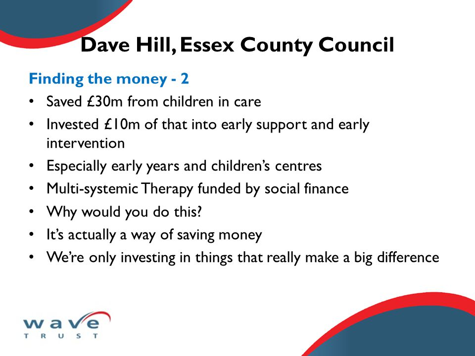 Dave Hill, Essex County Council Generating the will - 1 This happens at a number of levels Leadership at the top, including directors, councillors, voluntary sector, schools, health, police All these agencies coming together on a common agenda Also, leadership from the bottom In Essex, strong emphasis on getting people back to working directly with children Changing the culture of practice important both from top and bottom.