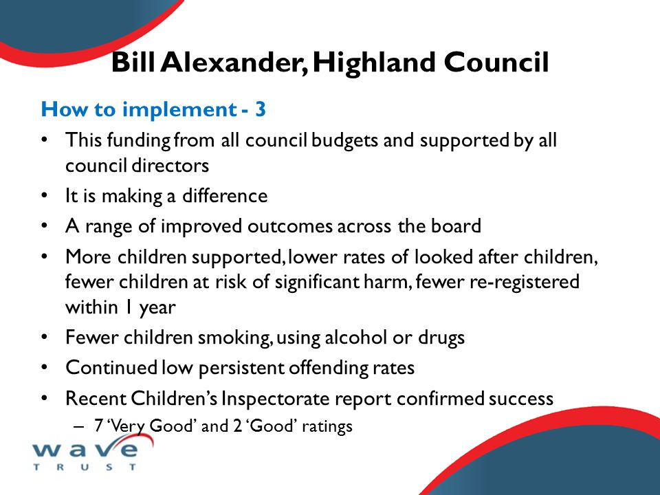 Bill Alexander, Highland Council How to implement - 3 This funding from all council budgets and supported by all council directors It is making a difference A range of improved outcomes across the board More children supported, lower rates of looked after children, fewer children at risk of significant harm, fewer re-registered within 1 year Fewer children smoking, using alcohol or drugs Continued low persistent offending rates Recent Children's Inspectorate report confirmed success – 7 'Very Good' and 2 'Good' ratings