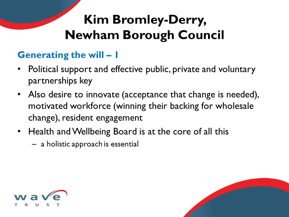 Kim Bromley-Derry, Newham Borough Council Generating the will – 1 Political support and effective public, private and voluntary partnerships key Also desire to innovate (acceptance that change is needed), motivated workforce (winning their backing for wholesale change), resident engagement Health and Wellbeing Board is at the core of all this – a holistic approach is essential