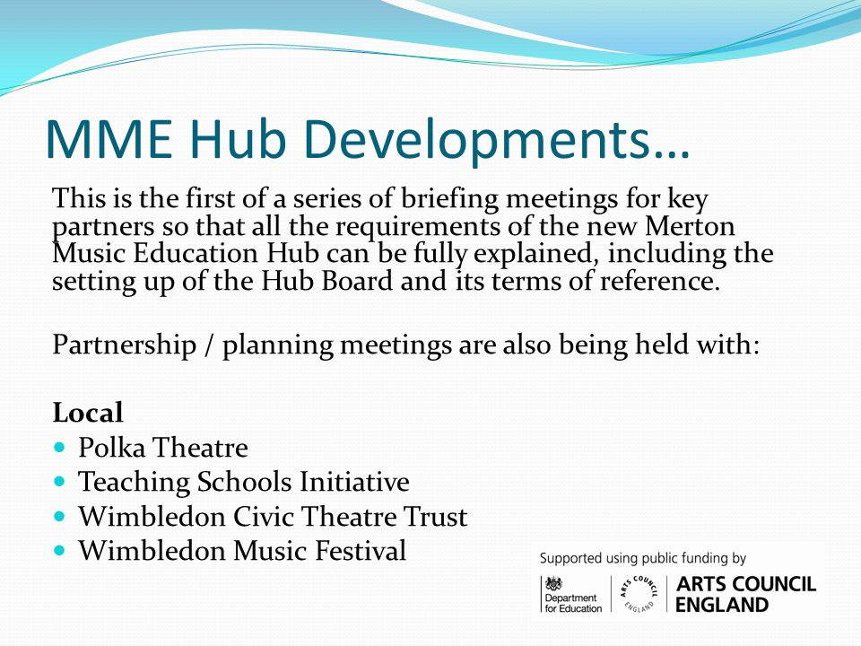MME Hub Developments… This is the first of a series of briefing meetings for key partners so that all the requirements of the new Merton Music Education Hub can be fully explained, including the setting up of the Hub Board and its terms of reference.