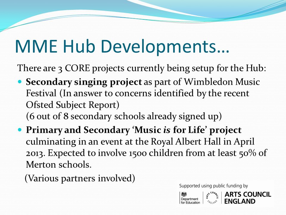 MME Hub Developments… There are 3 CORE projects currently being setup for the Hub: Secondary singing project as part of Wimbledon Music Festival (In answer to concerns identified by the recent Ofsted Subject Report) (6 out of 8 secondary schools already signed up) Primary and Secondary 'Music is for Life' project culminating in an event at the Royal Albert Hall in April 2013.