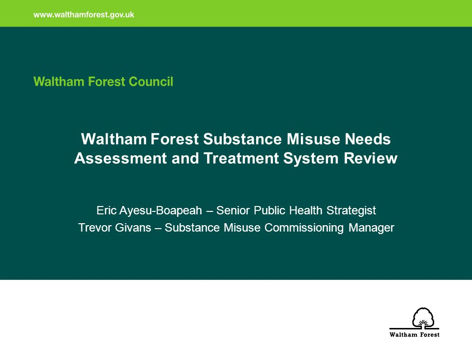 Waltham Forest Substance Misuse Needs Assessment and Treatment System Review Eric Ayesu-Boapeah – Senior Public Health Strategist Trevor Givans – Substance Misuse Commissioning Manager