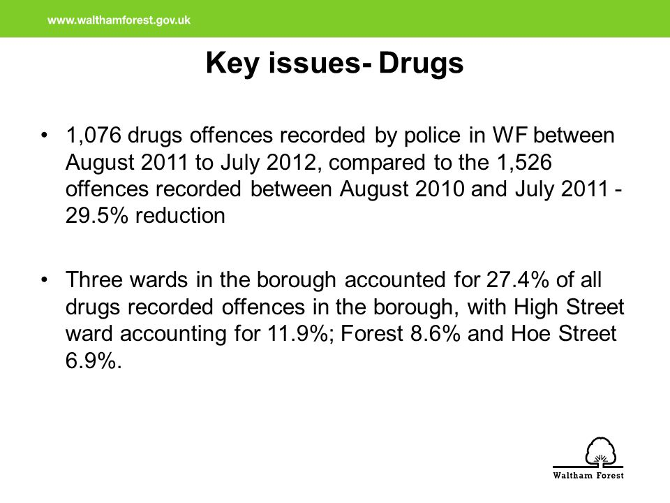 Key issues- Drugs 1,076 drugs offences recorded by police in WF between August 2011 to July 2012, compared to the 1,526 offences recorded between August 2010 and July 2011 - 29.5% reduction Three wards in the borough accounted for 27.4% of all drugs recorded offences in the borough, with High Street ward accounting for 11.9%; Forest 8.6% and Hoe Street 6.9%.