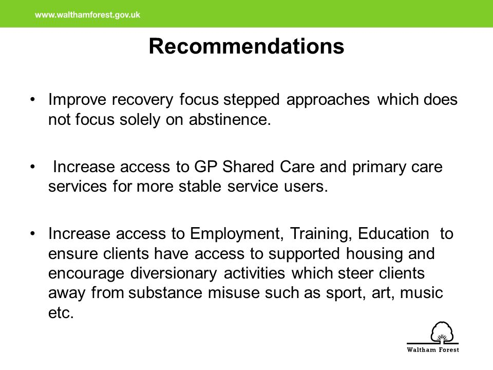 Recommendations Improve recovery focus stepped approaches which does not focus solely on abstinence.