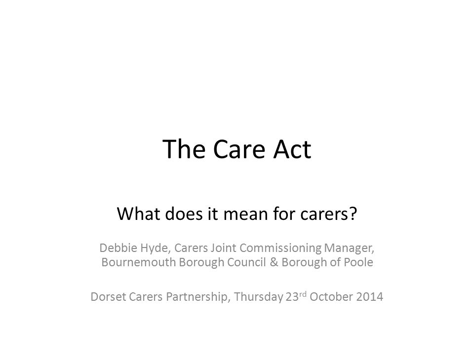 The Care Act What does it mean for carers? Debbie Hyde, Carers Joint Commissioning Manager, Bournemouth Borough Council & Borough of Poole Dorset Care