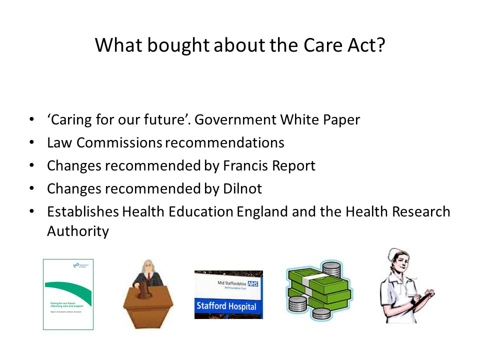 What bought about the Care Act? 'Caring for our future'. Government White Paper Law Commissions recommendations Changes recommended by Francis Report
