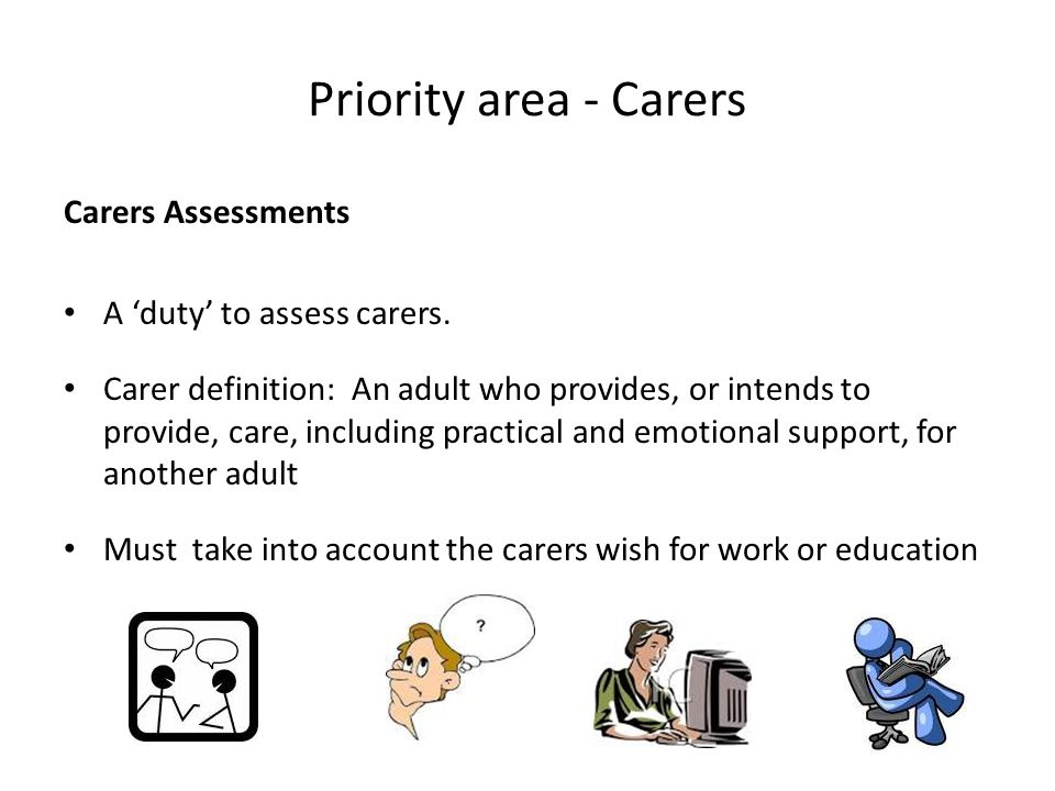 Priority area - Carers Carers Assessments A 'duty' to assess carers. Carer definition: An adult who provides, or intends to provide, care, including p