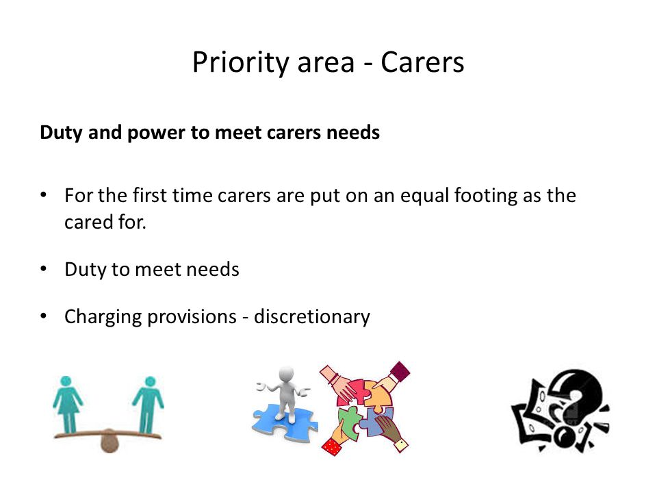 Priority area - Carers Duty and power to meet carers needs For the first time carers are put on an equal footing as the cared for. Duty to meet needs